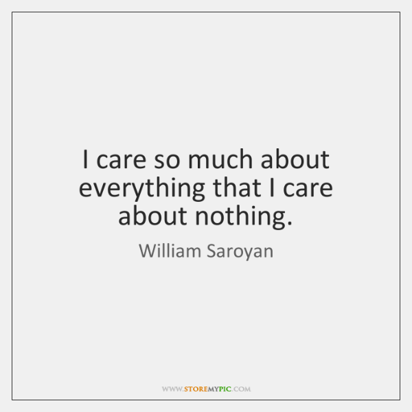 I care so much about everything that I care about nothing.