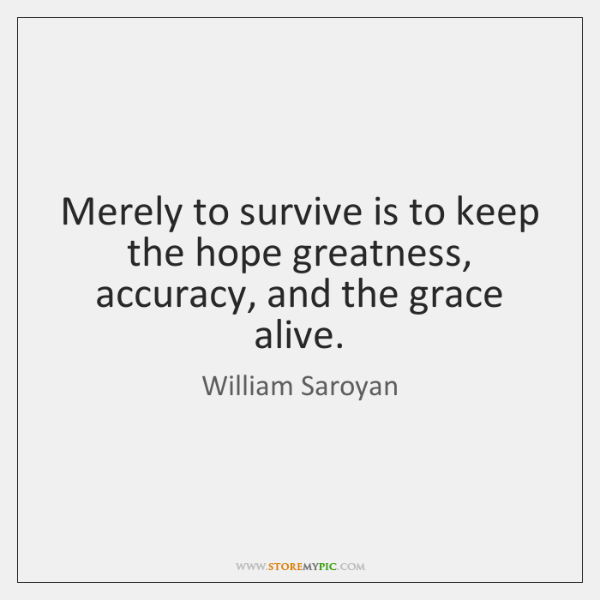 Merely to survive is to keep the hope greatness, accuracy, and the ...