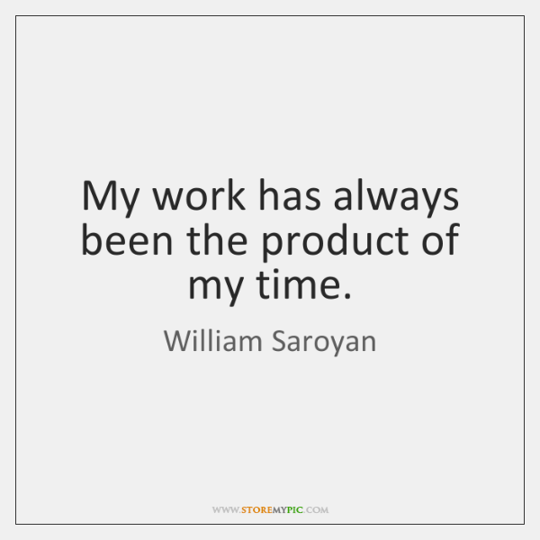 My work has always been the product of my time.