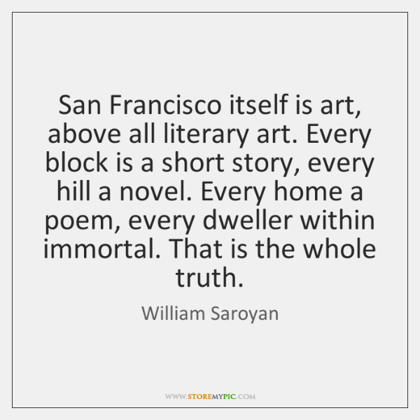 San Francisco itself is art, above all literary art. Every block is ...