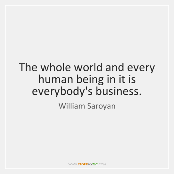 The whole world and every human being in it is everybody's business.