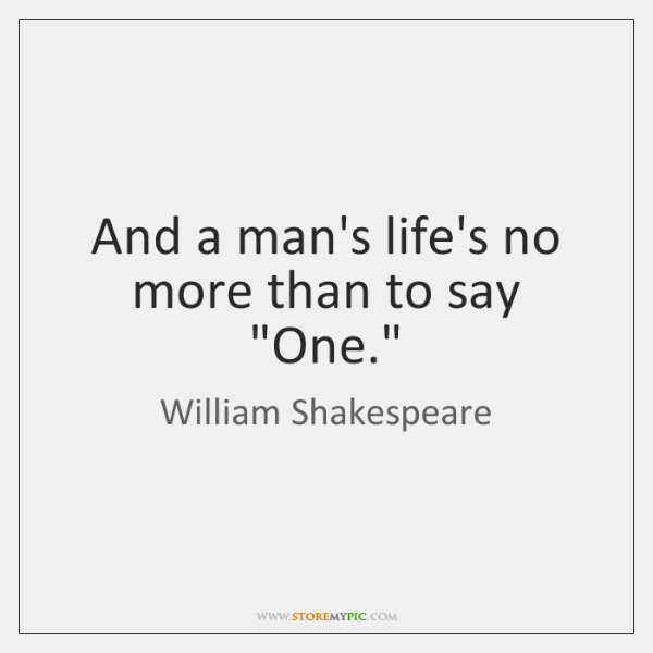 """And a man's life's no more than to say """"One."""""""