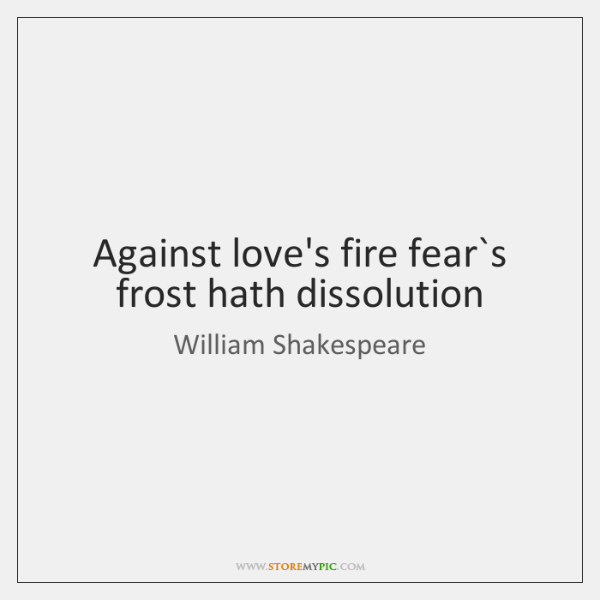 Against love's fire fear`s frost hath dissolution