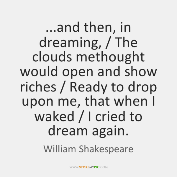 ...and then, in dreaming, / The clouds methought would open and show riches / ...