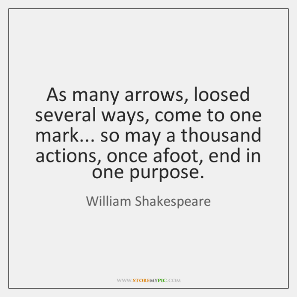 As many arrows, loosed several ways, come to one mark... so may ...