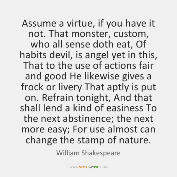 Assume a virtue, if you have it not. That monster, custom, who ...