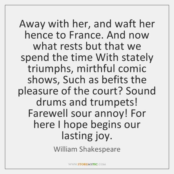 Away with her, and waft her hence to France. And now what ...