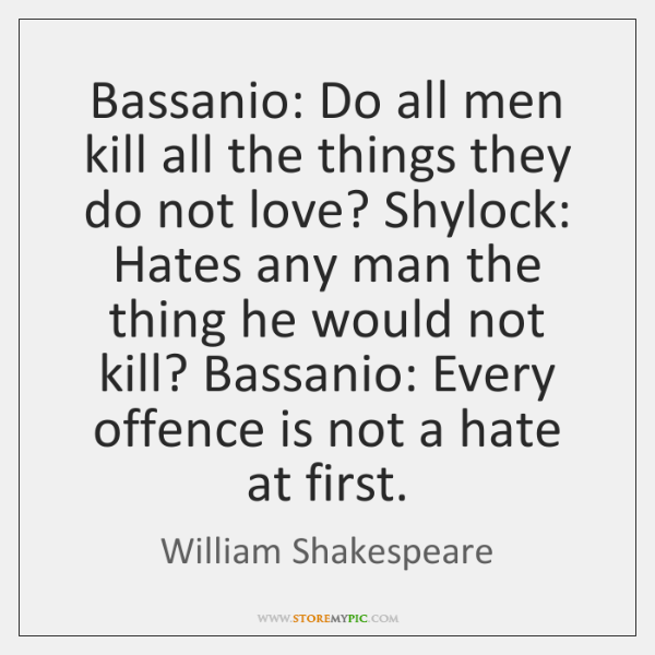 Bassanio: Do all men kill all the things they do not love? ...