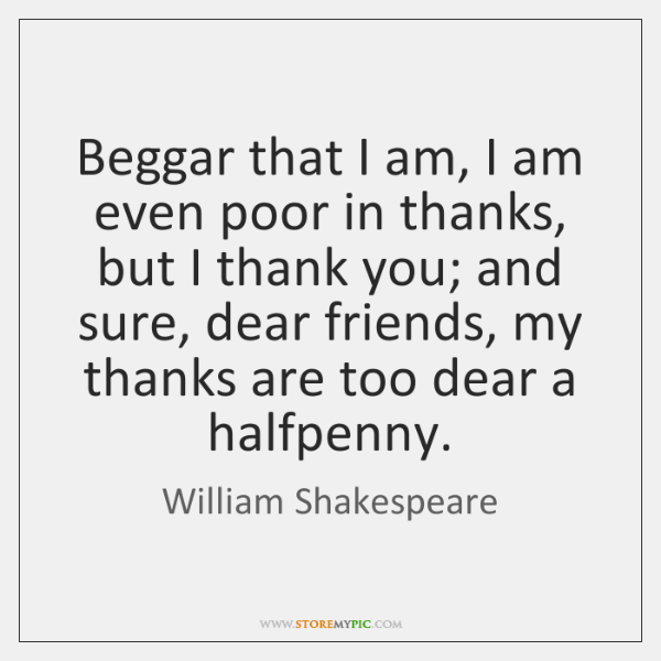 Beggar that I am, I am even poor in thanks, but I ...