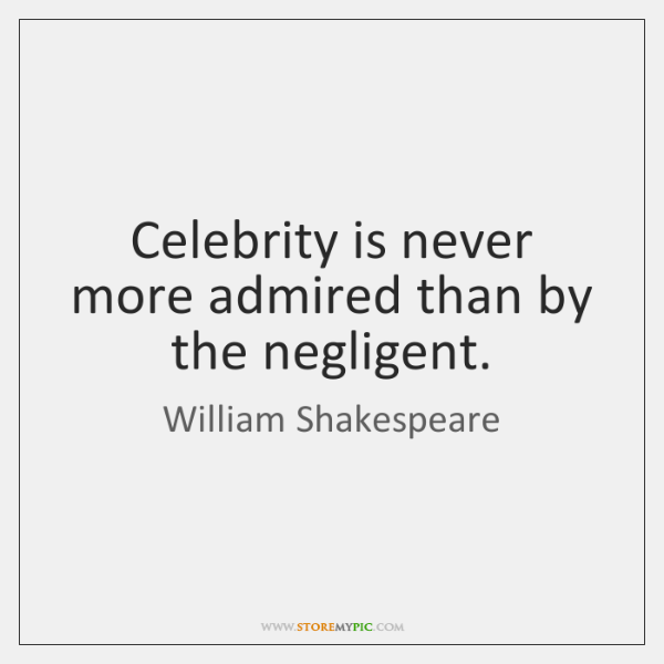 Celebrity is never more admired than by the negligent.