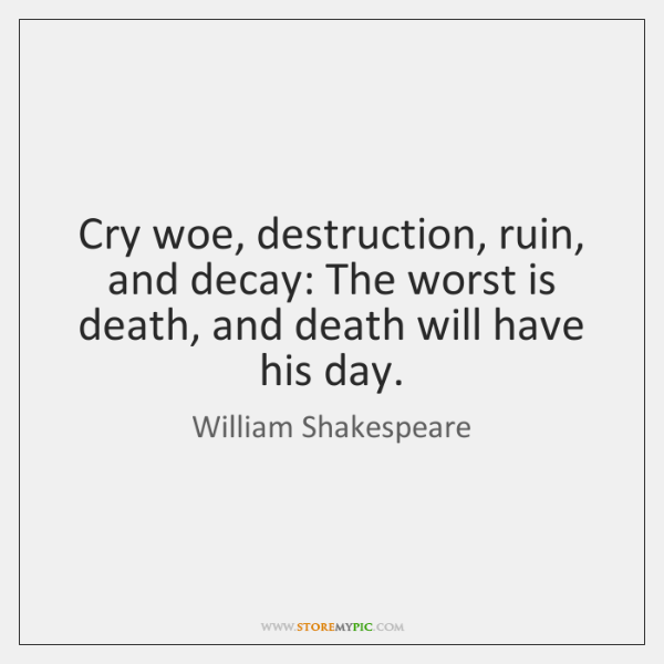 Cry woe, destruction, ruin, and decay: The worst is death, and death ...