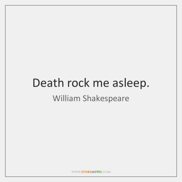Death rock me asleep.