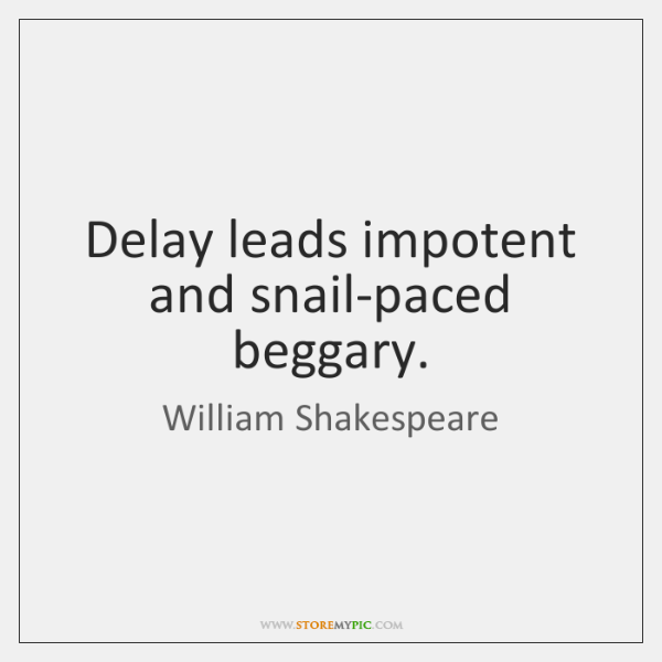 Delay leads impotent and snail-paced beggary.