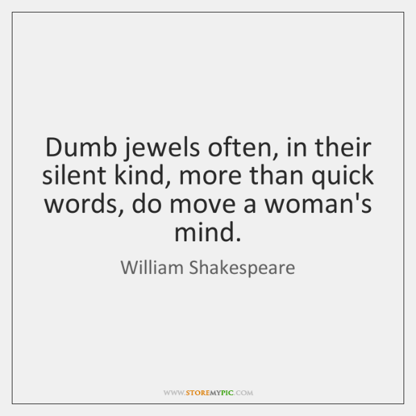 Dumb jewels often, in their silent kind, more than quick words, do ...