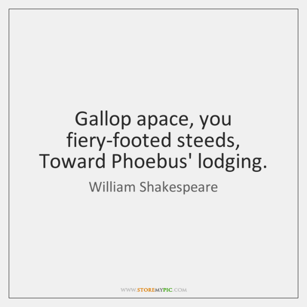 Gallop apace, you fiery-footed steeds, Toward Phoebus' lodging.
