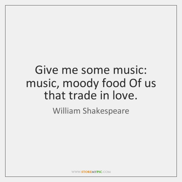 Give me some music: music, moody food Of us that trade in ...