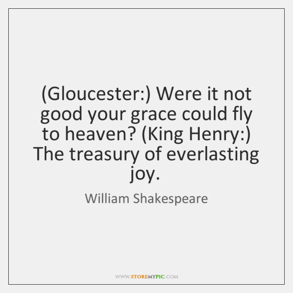 (Gloucester:) Were it not good your grace could fly to heaven? (King ...
