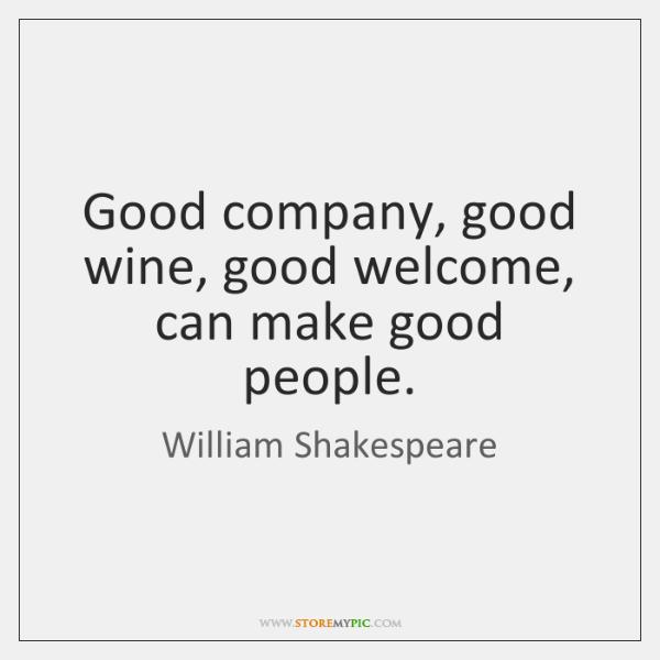 Good company, good wine, good welcome, can make good people.