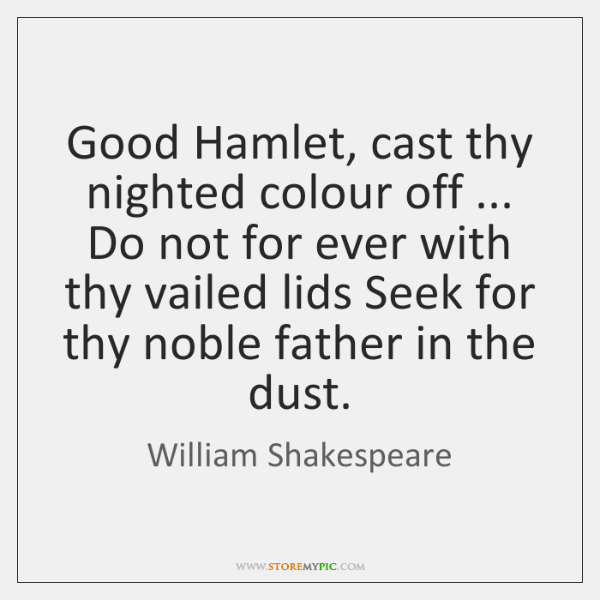 Good Hamlet, cast thy nighted colour off ... Do not for ever with ...
