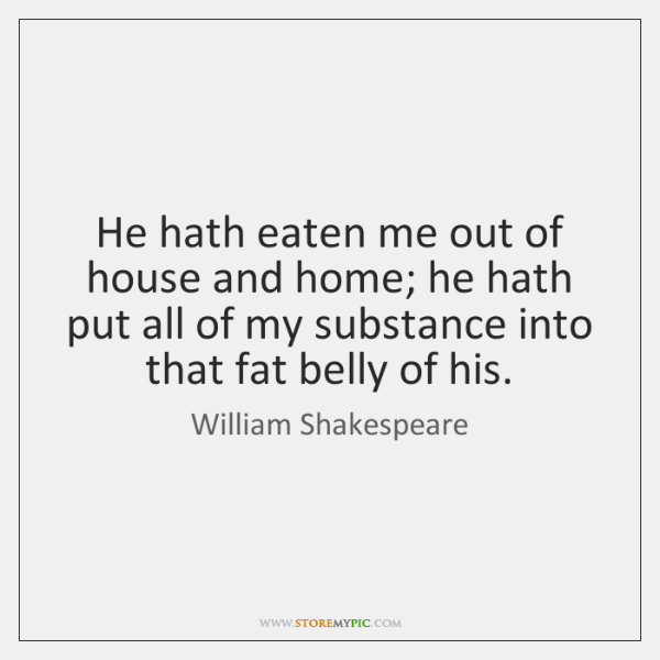 He hath eaten me out of house and home; he hath put ...