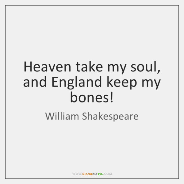Heaven take my soul, and England keep my bones!