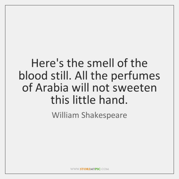 Here's the smell of the blood still. All the perfumes of Arabia ...
