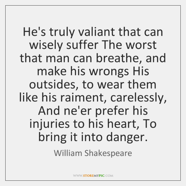 He's truly valiant that can wisely suffer The worst that man can ...