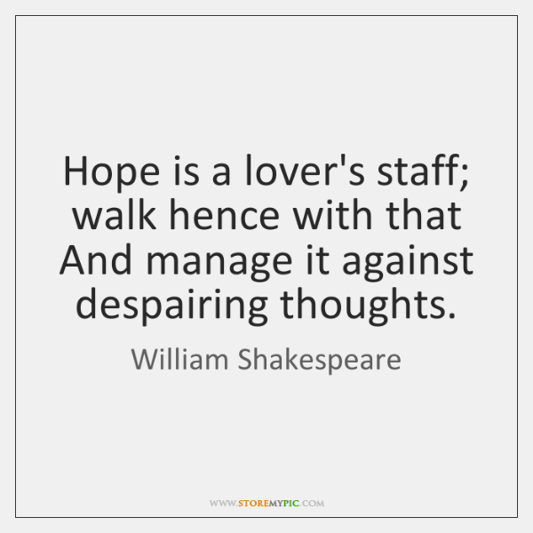 Hope is a lover's staff; walk hence with that  And manage it ...