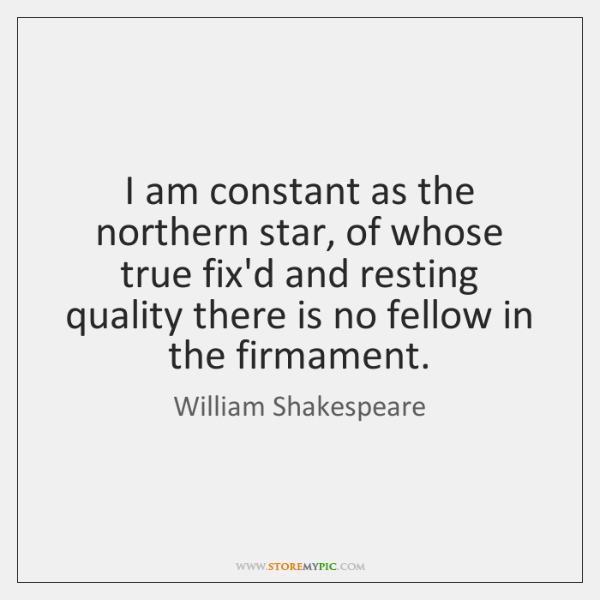 I am constant as the northern star, of whose true fix'd and ...