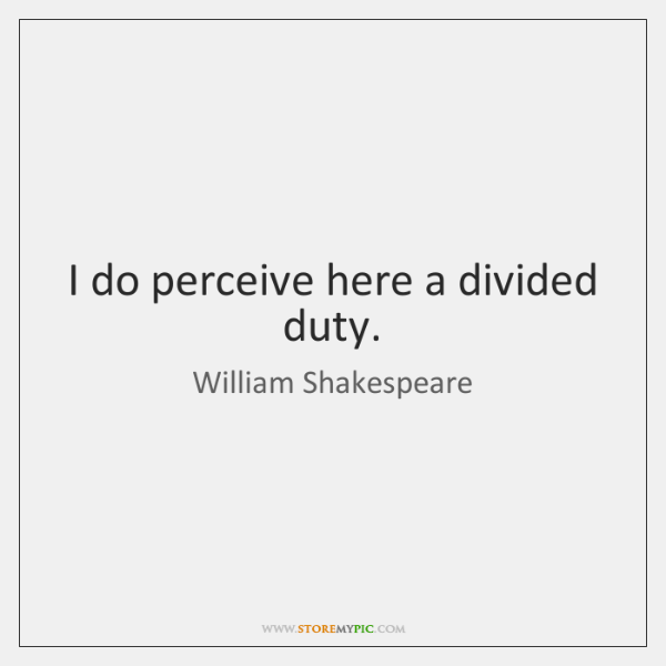 I do perceive here a divided duty.