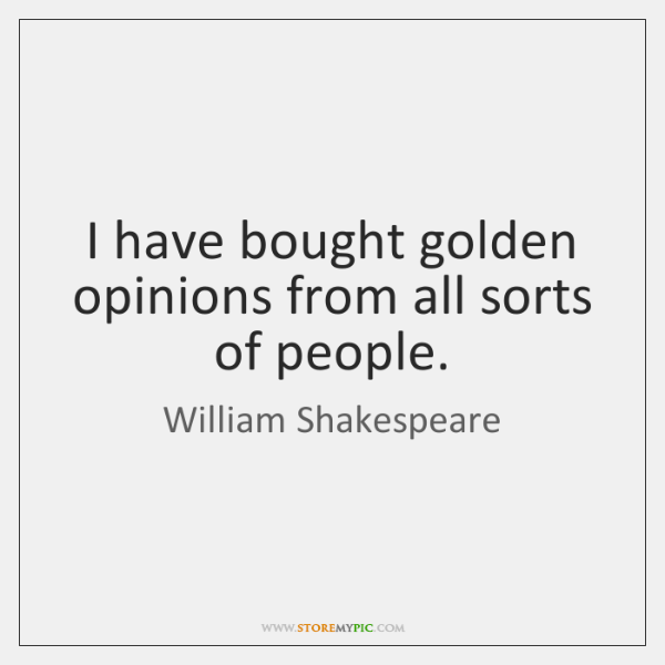 I have bought golden opinions from all sorts of people.