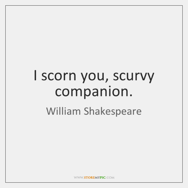 I scorn you, scurvy companion.