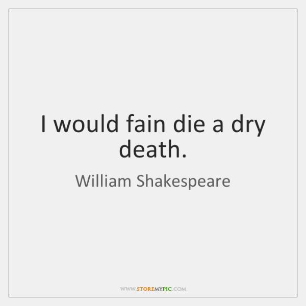 I would fain die a dry death.