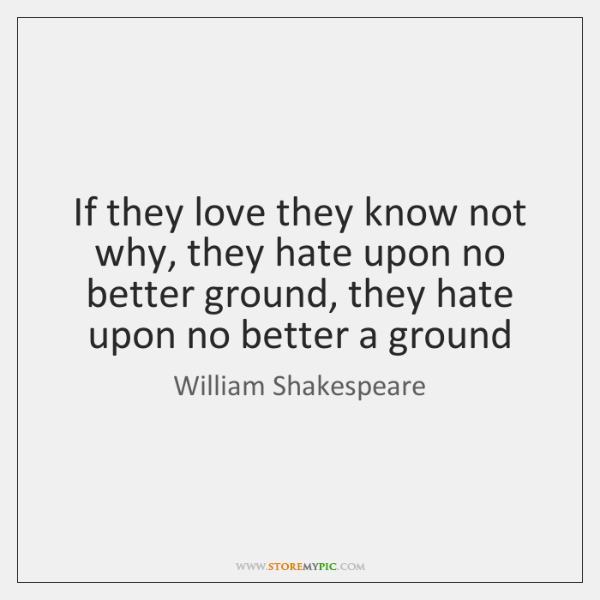 If they love they know not why, they hate upon no better ...
