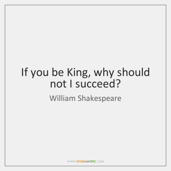 If you be King, why should not I succeed?