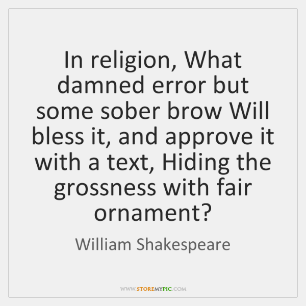 In religion, What damned error but some sober brow Will bless it, ...