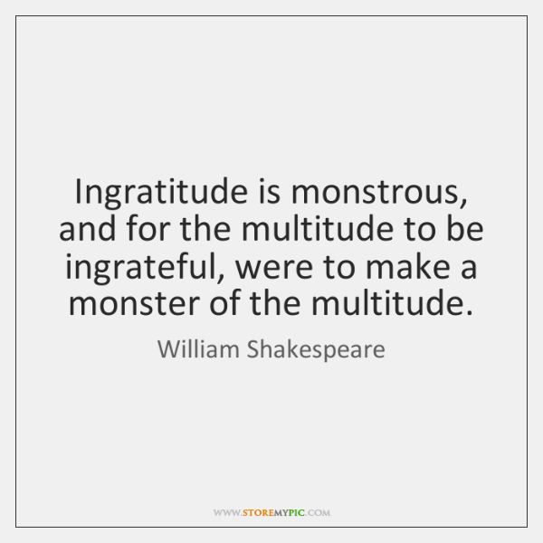 Ingratitude is monstrous, and for the multitude to be ingrateful, were to ...