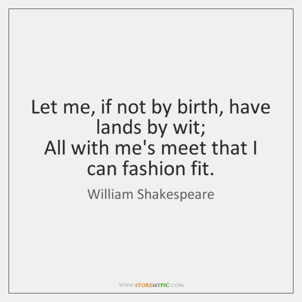 Let me, if not by birth, have lands by wit;  All with ...