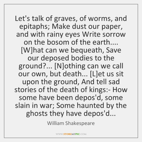 Let's talk of graves, of worms, and epitaphs; Make dust our paper, ...