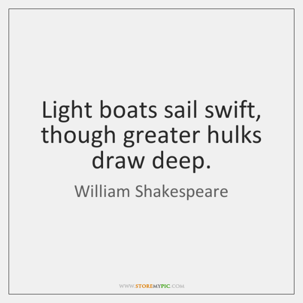 Light boats sail swift, though greater hulks draw deep.
