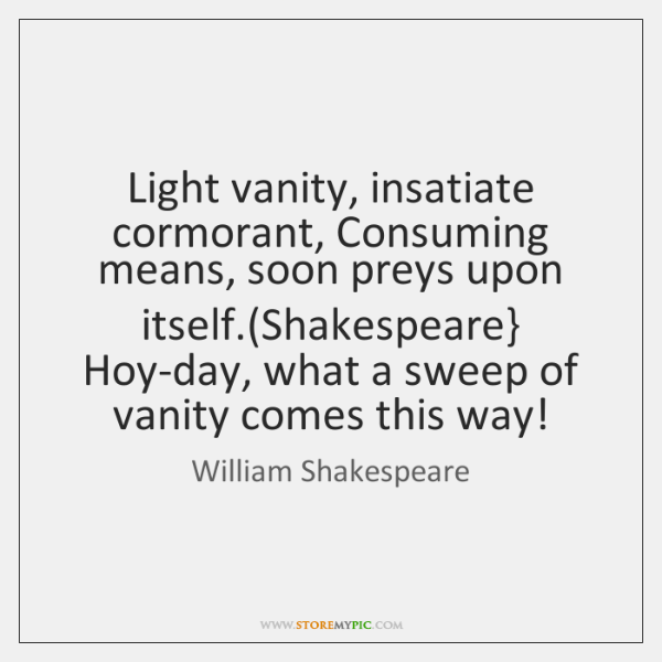 Light vanity, insatiate cormorant, Consuming means, soon preys upon itself.(Shakespeare} Hoy-day, ..