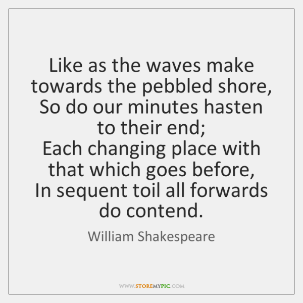 Like as the waves make towards the pebbled shore,  So do our ...