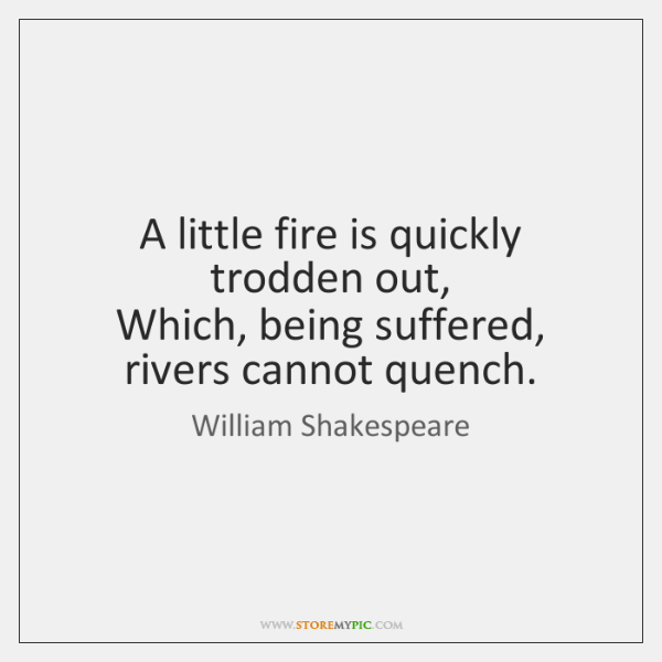 A little fire is quickly trodden out,   Which, being suffered, rivers cannot ...