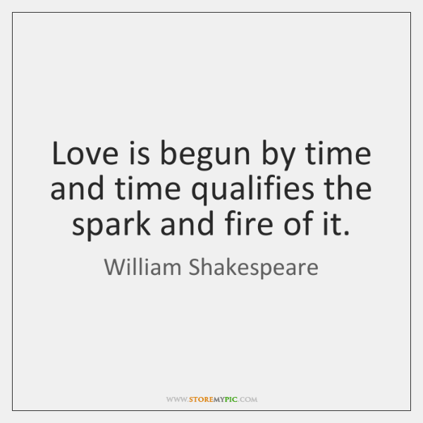 Love is begun by time and time qualifies the spark and fire ...