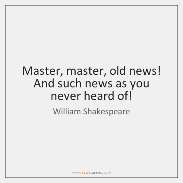 Master, master, old news! And such news as you never heard of!