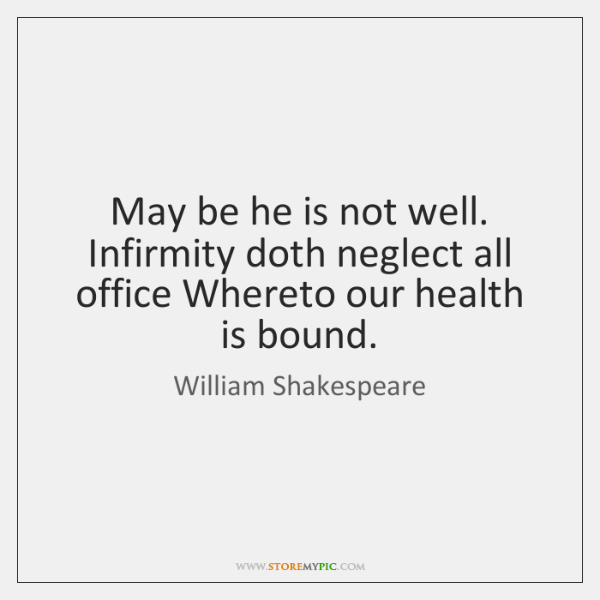 May be he is not well. Infirmity doth neglect all office Whereto ...