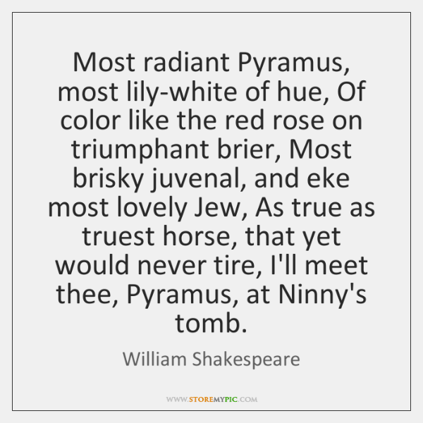 Most radiant Pyramus, most lily-white of hue, Of color like the red ...