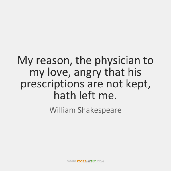 My reason, the physician to my love, angry that his prescriptions are ...