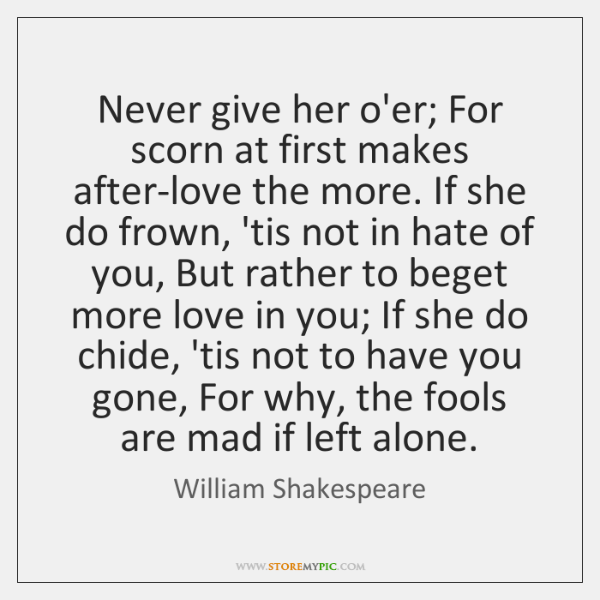 Never give her o'er; For scorn at first makes after-love the more. ...