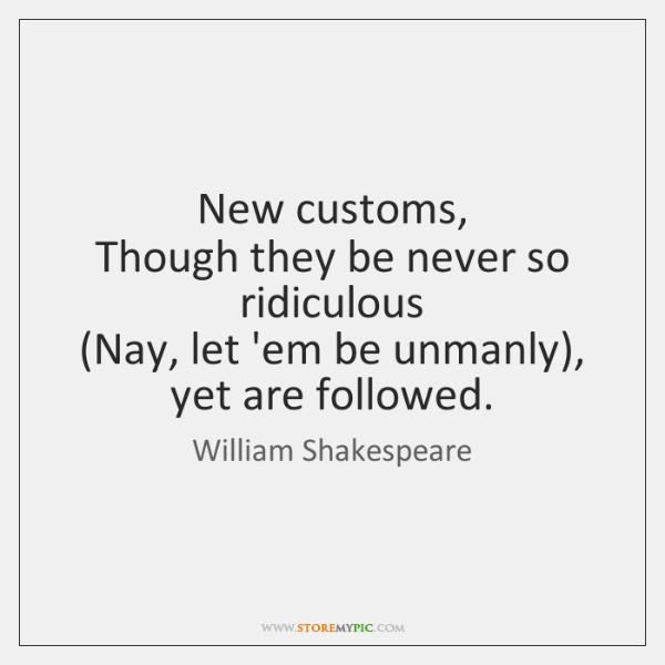 New customs,   Though they be never so ridiculous   (Nay, let 'em be ...